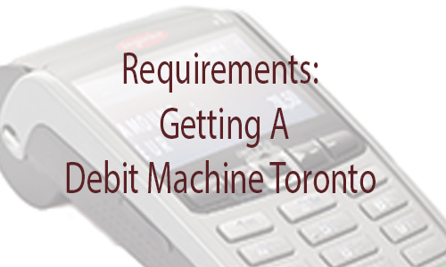 Requirements For Getting A Debit Machine Toronto